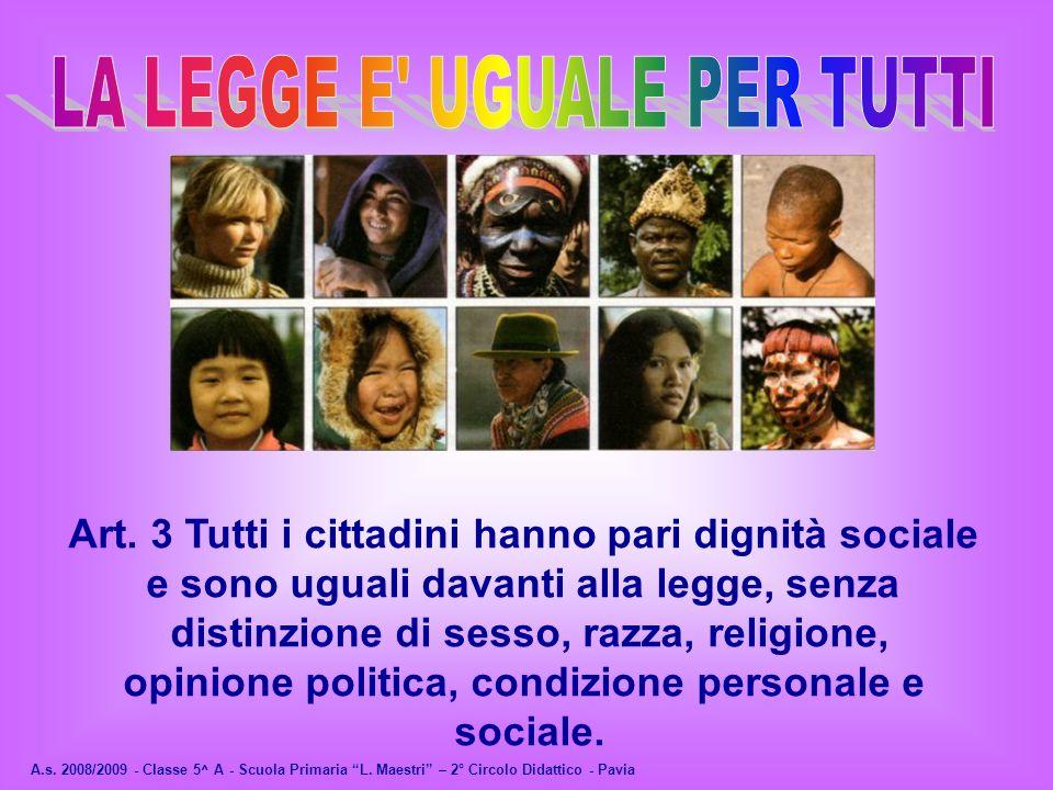 A.s. 2008/2009 - Classe 5^ A - Scuola Primaria L. Maestri – 2° Circolo Didattico - Pavia Art. 3 Tutti i cittadini hanno pari dignità sociale e sono ug