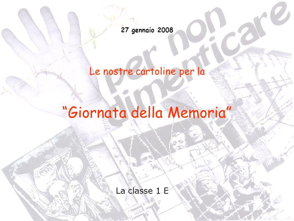 La classe 1 E 27 gennaio 2008 Le nostre cartoline per la Giornata della Memoria