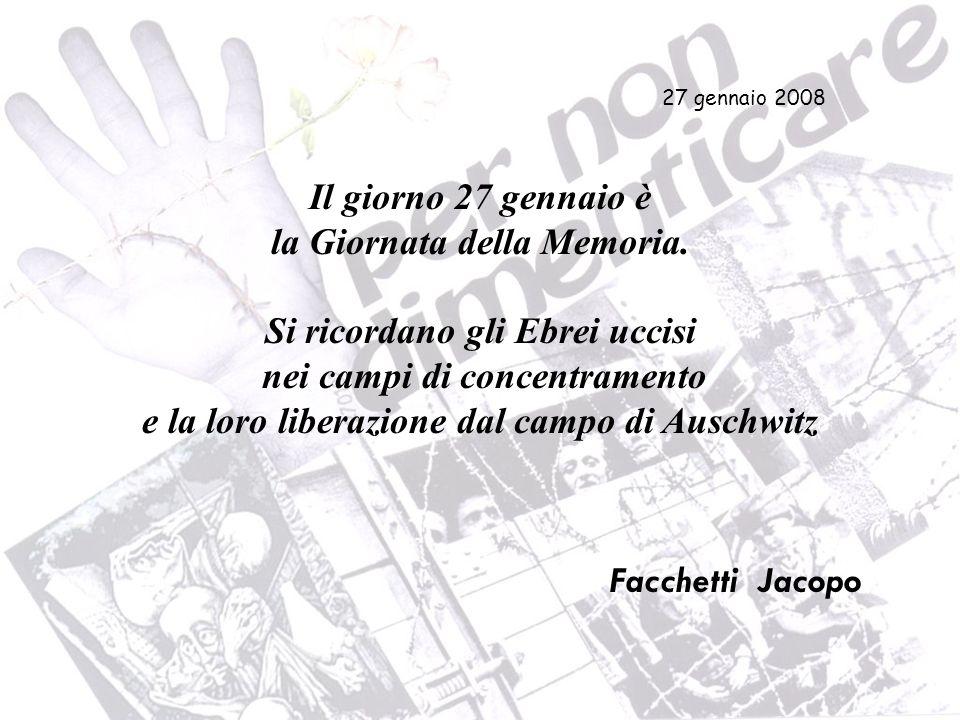 Il giorno 27 gennaio è la Giornata della Memoria. Si ricordano gli Ebrei uccisi nei campi di concentramento e la loro liberazione dal campo di Auschwi