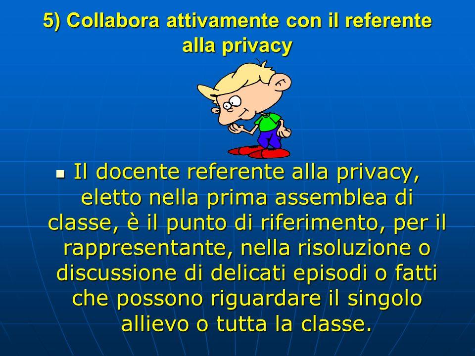 5) Collabora attivamente con il referente alla privacy Il docente referente alla privacy, eletto nella prima assemblea di classe, è il punto di riferi