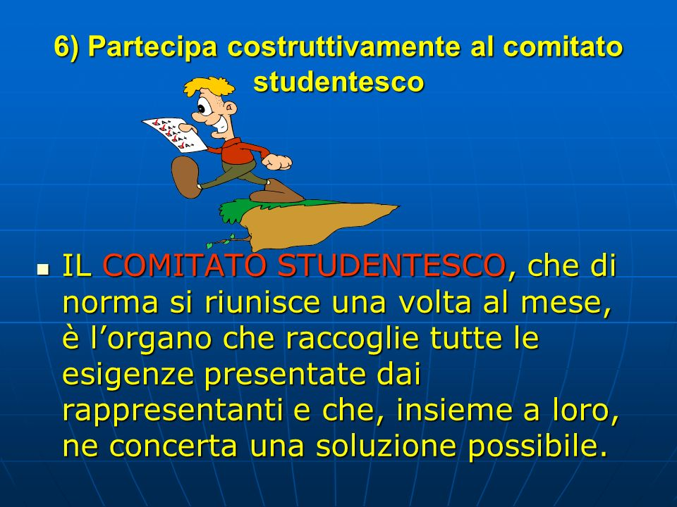 6) Partecipa costruttivamente al comitato studentesco IL COMITATO STUDENTESCO, che di norma si riunisce una volta al mese, è lorgano che raccoglie tut