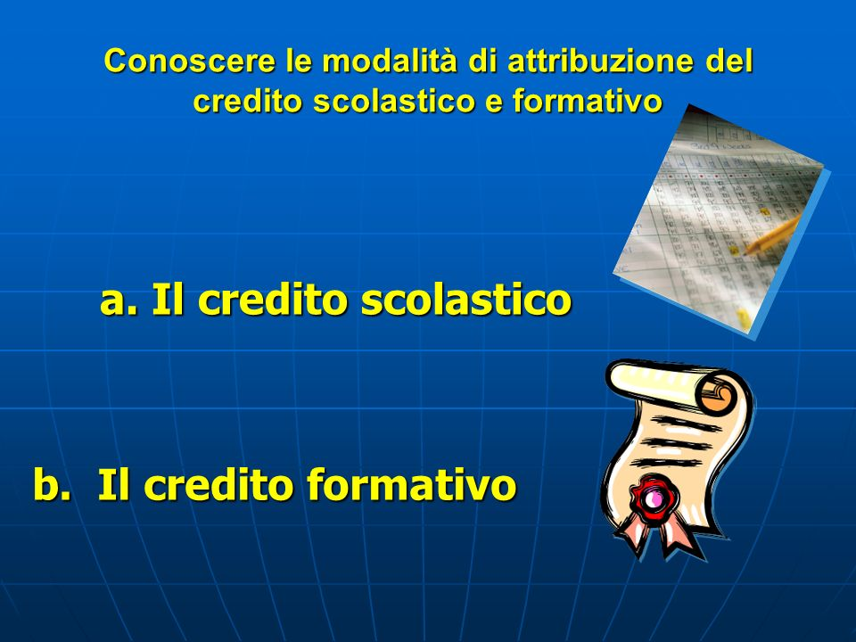 Conoscere le modalità di attribuzione del credito scolastico e formativo a. Il credito scolastico b. Il credito formativo