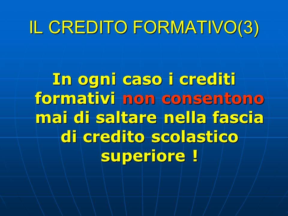 IL CREDITO FORMATIVO(3) In ogni caso i crediti formativi non consentono mai di saltare nella fascia di credito scolastico superiore !