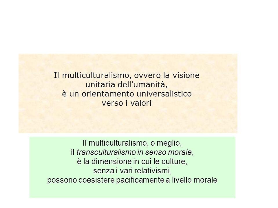Il multiculturalismo, ovvero la visione unitaria dellumanità, è un orientamento universalistico verso i valori Il multiculturalismo, o meglio, il tran