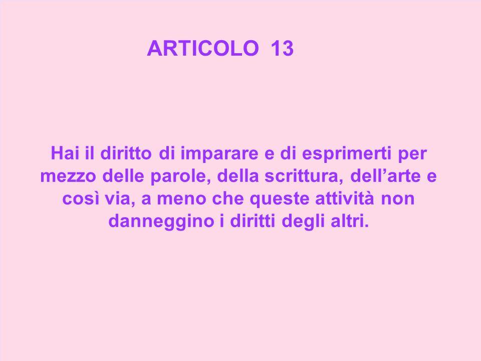 ARTICOLO 13 Hai il diritto di imparare e di esprimerti per mezzo delle parole, della scrittura, dellarte e così via, a meno che queste attività non da