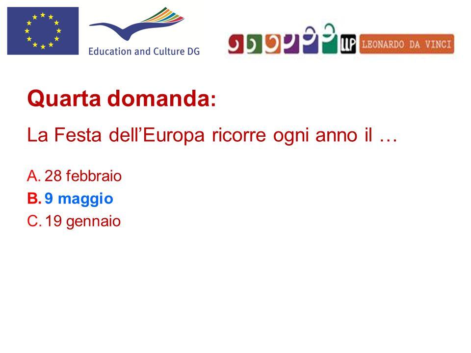 A.28 febbraio B.9 maggio C.19 gennaio Quarta domanda : La Festa dellEuropa ricorre ogni anno il …