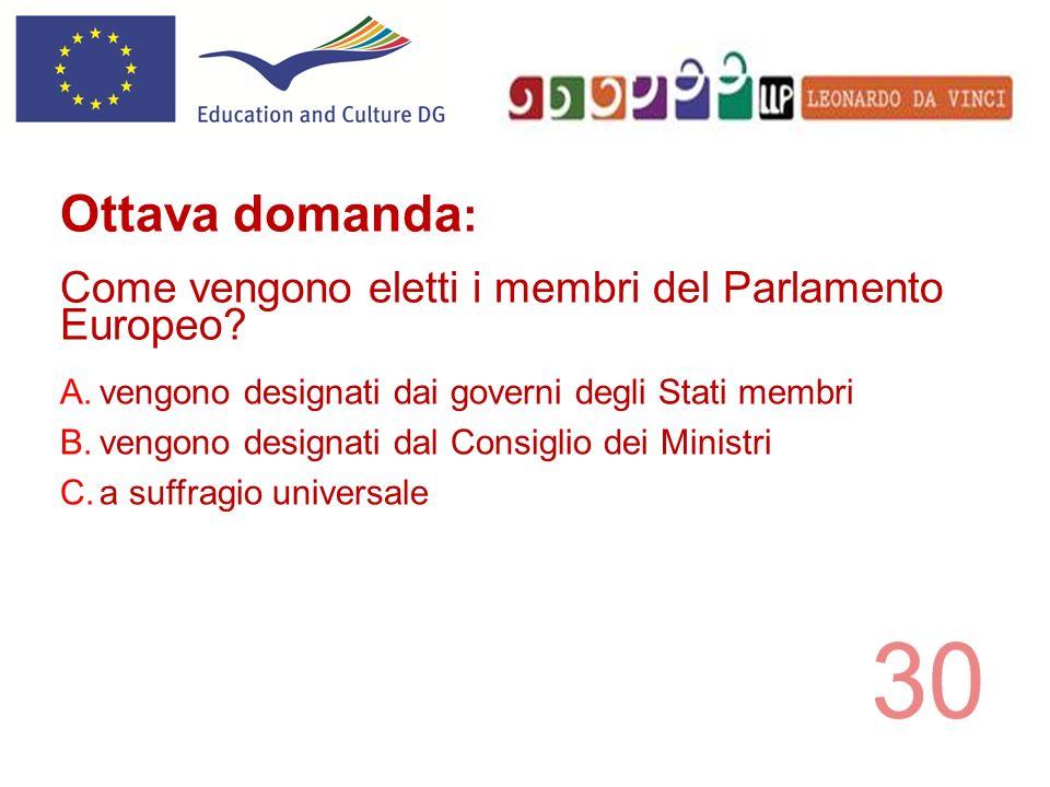 A.vengono designati dai governi degli Stati membri B.vengono designati dal Consiglio dei Ministri C.a suffragio universale Ottava domanda : Come vengo