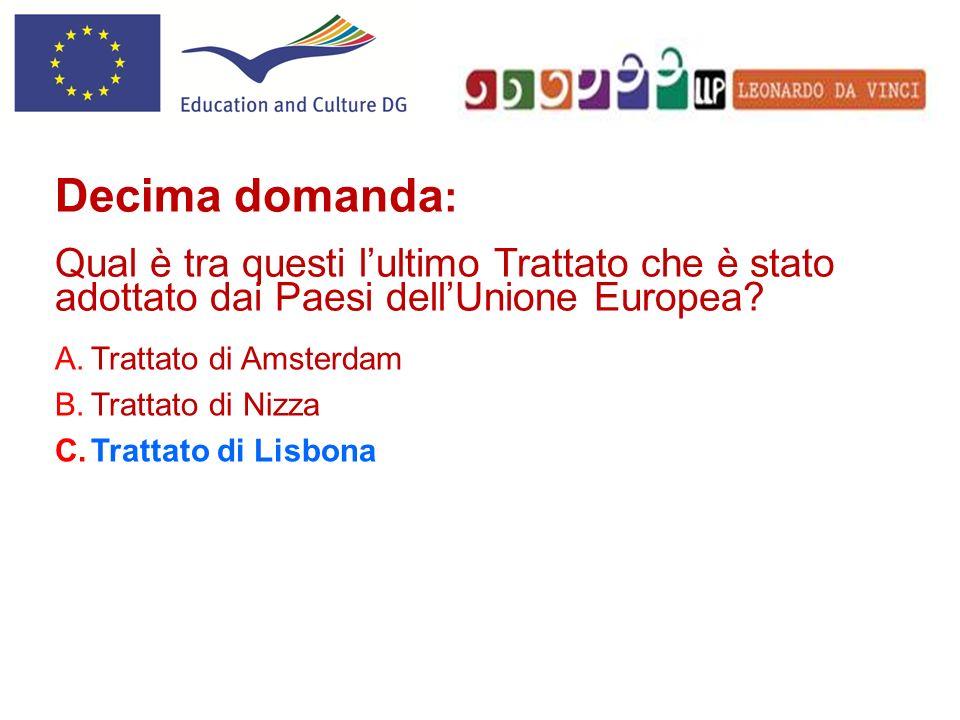 A.Trattato di Amsterdam B.Trattato di Nizza C.Trattato di Lisbona Decima domanda : Qual è tra questi lultimo Trattato che è stato adottato dai Paesi d