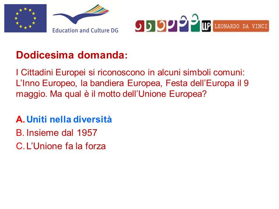 A.Uniti nella diversità B.Insieme dal 1957 C.LUnione fa la forza Dodicesima domanda : I Cittadini Europei si riconoscono in alcuni simboli comuni: LIn