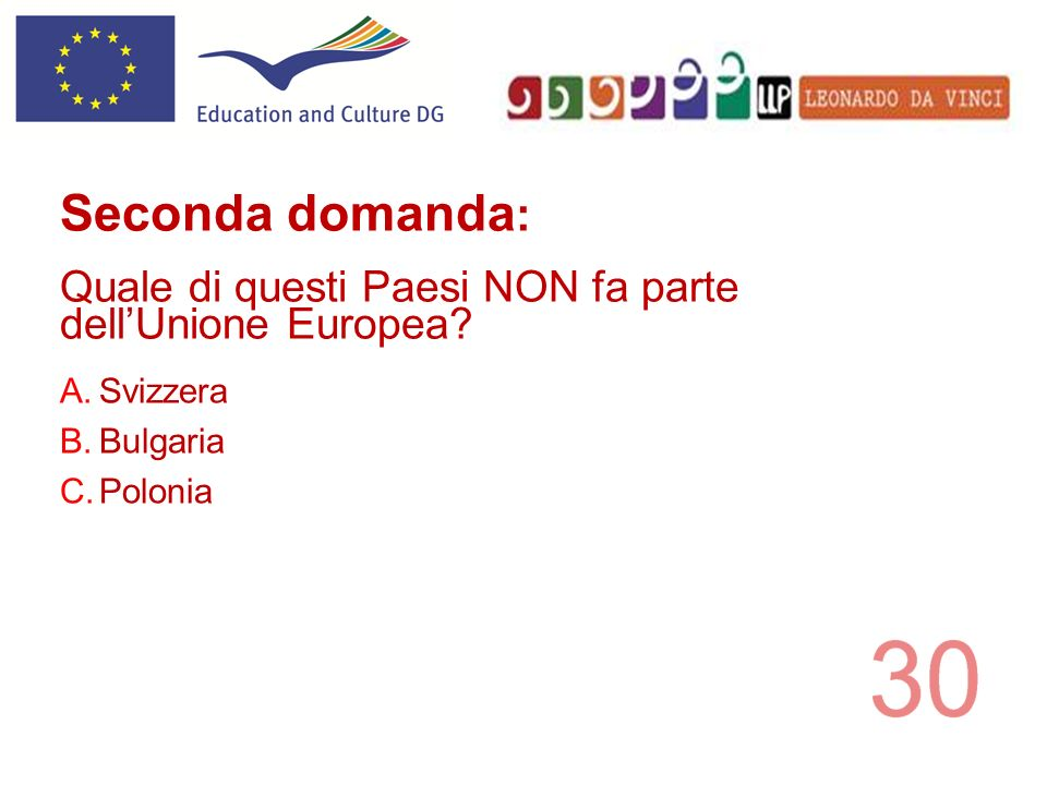 A.Svizzera B.Bulgaria C.Polonia Seconda domanda : Quale di questi Paesi NON fa parte dellUnione Europea?