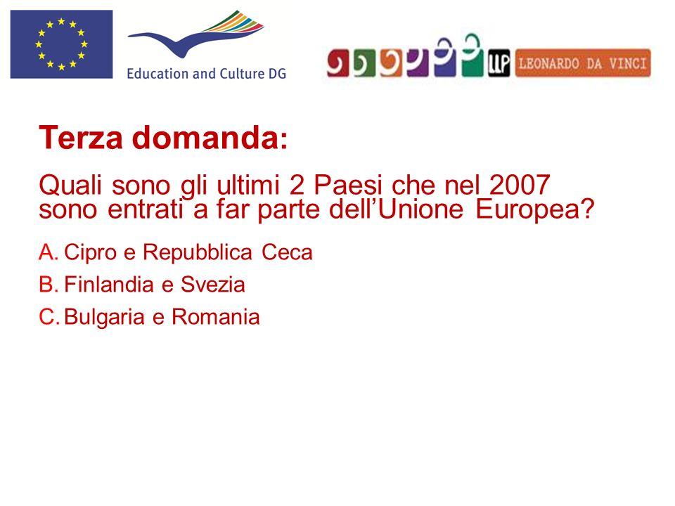 A.Cipro e Repubblica Ceca B.Finlandia e Svezia C.Bulgaria e Romania Terza domanda : Quali sono gli ultimi 2 Paesi che nel 2007 sono entrati a far parte dellUnione Europea?