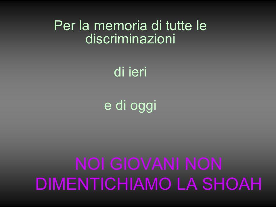 NOI GIOVANI NON DIMENTICHIAMO LA SHOAH Per la memoria di tutte le discriminazioni di ieri e di oggi
