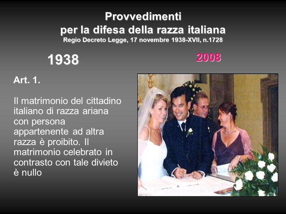 Provvedimenti per la difesa della razza italiana Regio Decreto Legge, 17 novembre 1938-XVII, n.1728 1938 Art. 1. Il matrimonio del cittadino italiano