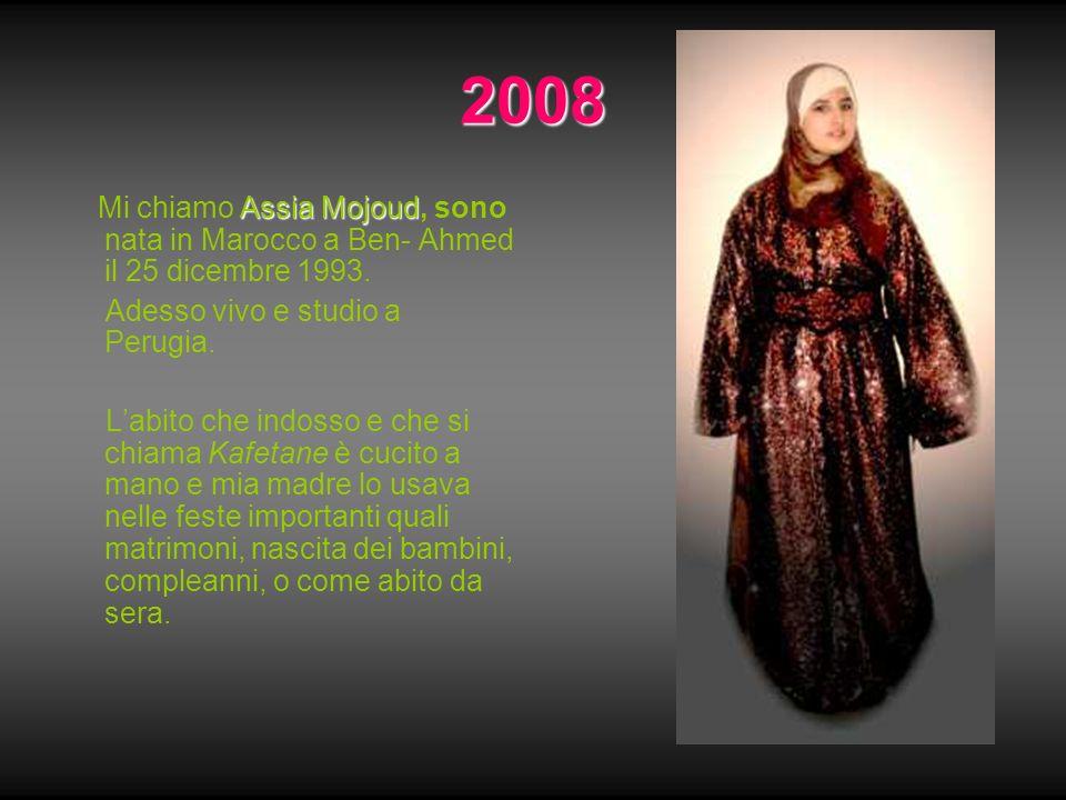 2008 Assia Mojoud Mi chiamo Assia Mojoud, sono nata in Marocco a Ben- Ahmed il 25 dicembre 1993. Adesso vivo e studio a Perugia. Labito che indosso e
