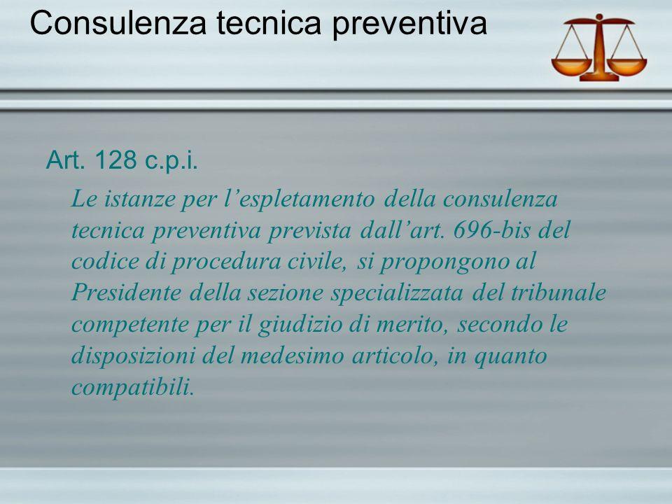 Consulenza tecnica preventiva Art. 128 c.p.i. Le istanze per lespletamento della consulenza tecnica preventiva prevista dallart. 696-bis del codice di