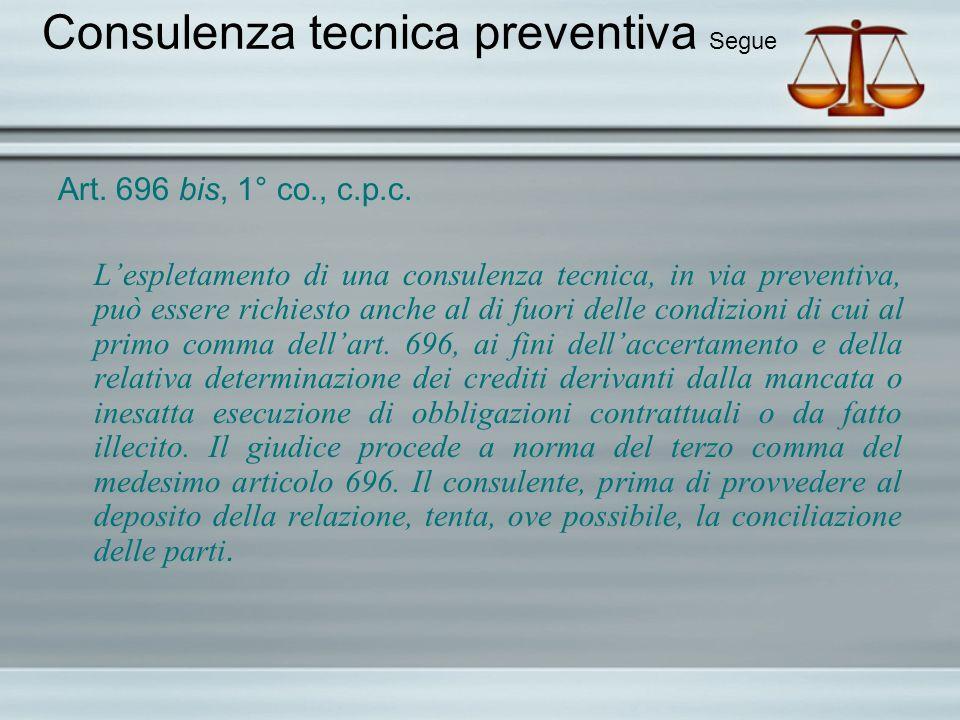 Consulenza tecnica preventiva Segue Art. 696 bis, 1° co., c.p.c. Lespletamento di una consulenza tecnica, in via preventiva, può essere richiesto anch