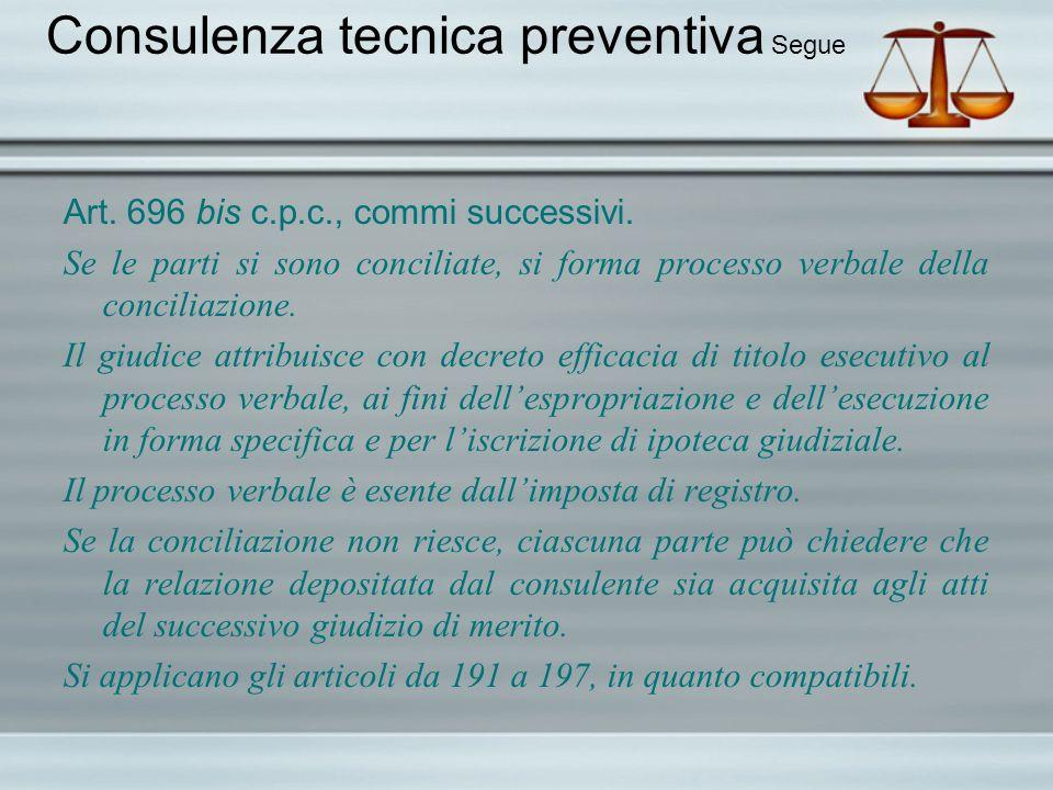 Consulenza tecnica preventiva Segue Art. 696 bis c.p.c., commi successivi. Se le parti si sono conciliate, si forma processo verbale della conciliazio