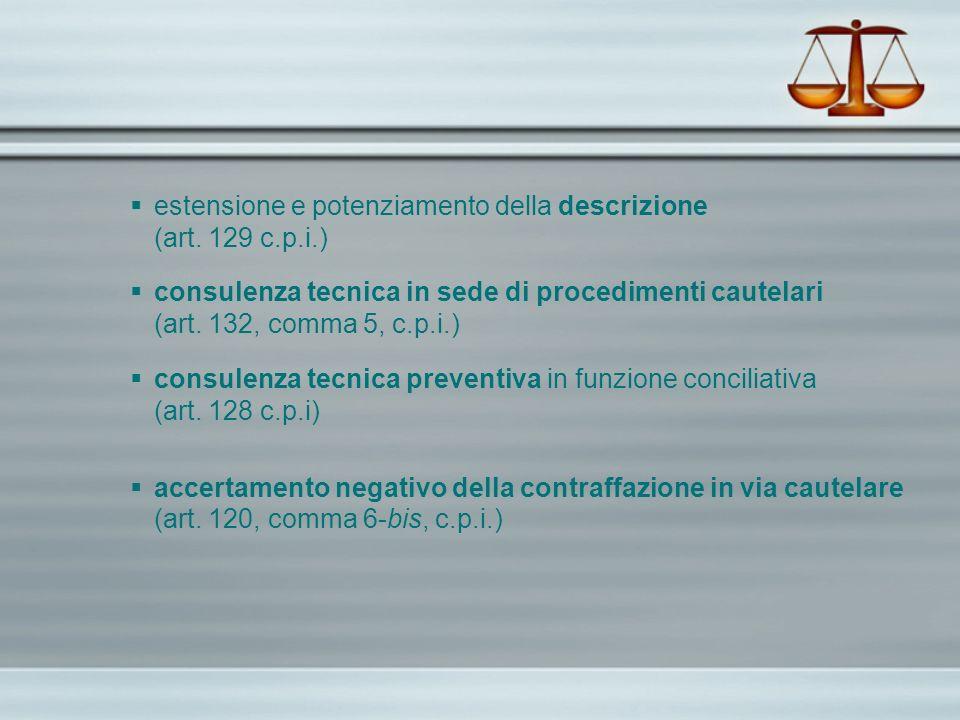 estensione e potenziamento della descrizione (art. 129 c.p.i.) consulenza tecnica in sede di procedimenti cautelari (art. 132, comma 5, c.p.i.) consul