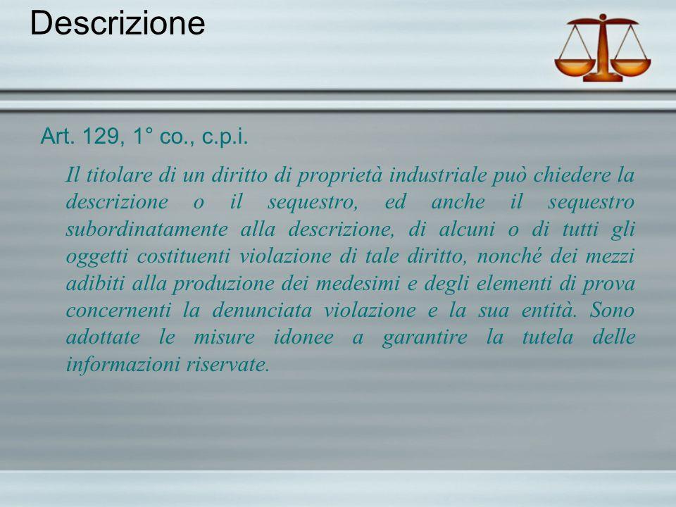 Descrizione Art. 129, 1° co., c.p.i. Il titolare di un diritto di proprietà industriale può chiedere la descrizione o il sequestro, ed anche il seques