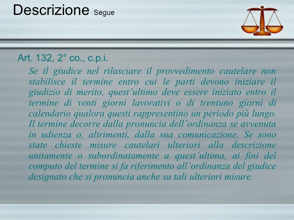 Descrizione Segue Art. 132, 2° co., c.p.i. Se il giudice nel rilasciare il provvedimento cautelare non stabilisce il termine entro cui le parti devono