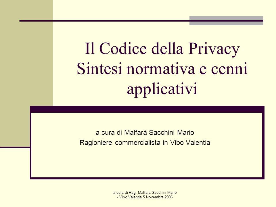 a cura di Rag. Malfara Sacchini Mario - Vibo Valentia 5 Novembre 2006 Il Codice della Privacy Sintesi normativa e cenni applicativi a cura di Malfarà