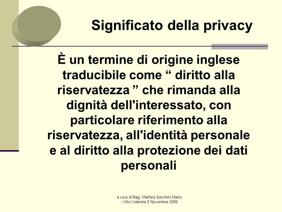 a cura di Rag. Malfara Sacchini Mario - Vibo Valentia 5 Novembre 2006 Significato della privacy È un termine di origine inglese traducibile come dirit