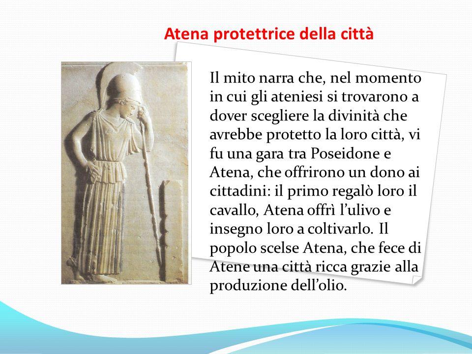 Atena protettrice della città Il mito narra che, nel momento in cui gli ateniesi si trovarono a dover scegliere la divinità che avrebbe protetto la lo