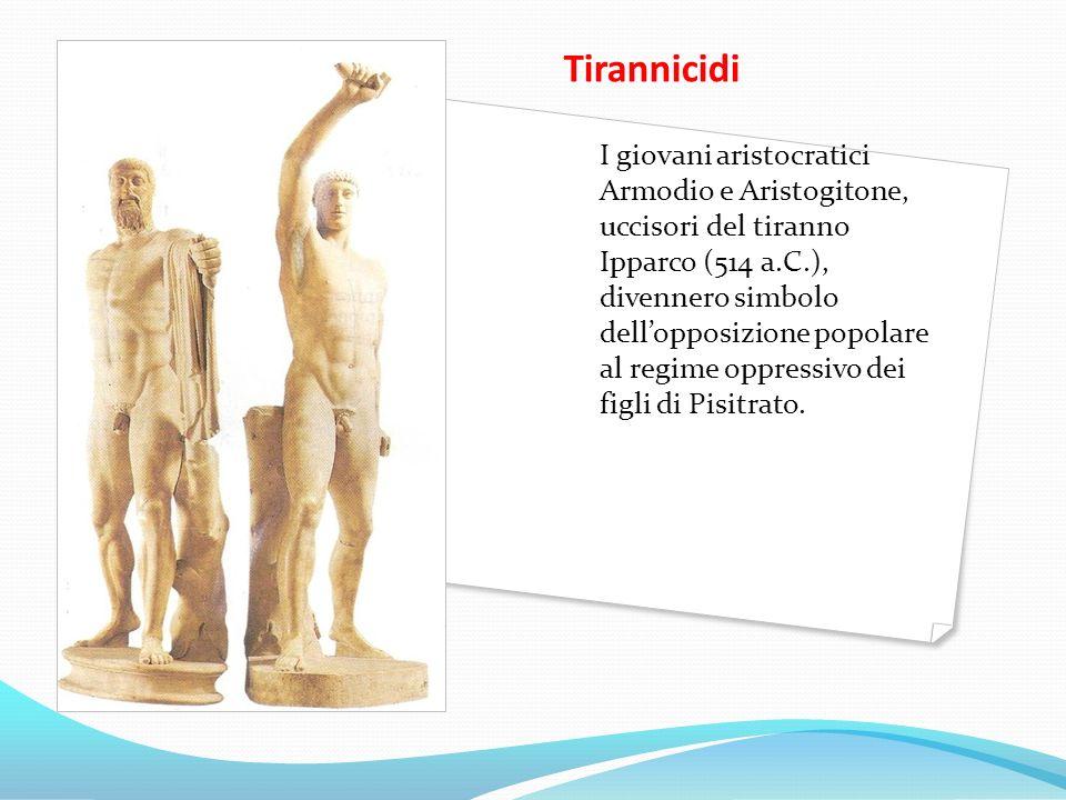 Tirannicidi I giovani aristocratici Armodio e Aristogitone, uccisori del tiranno Ipparco (514 a.C.), divennero simbolo dellopposizione popolare al reg
