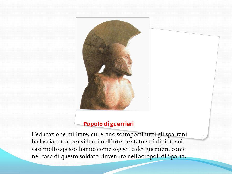 Popolo di guerrieri Leducazione militare, cui erano sottoposti tutti gli spartani, ha lasciato tracce evidenti nellarte; le statue e i dipinti sui vas