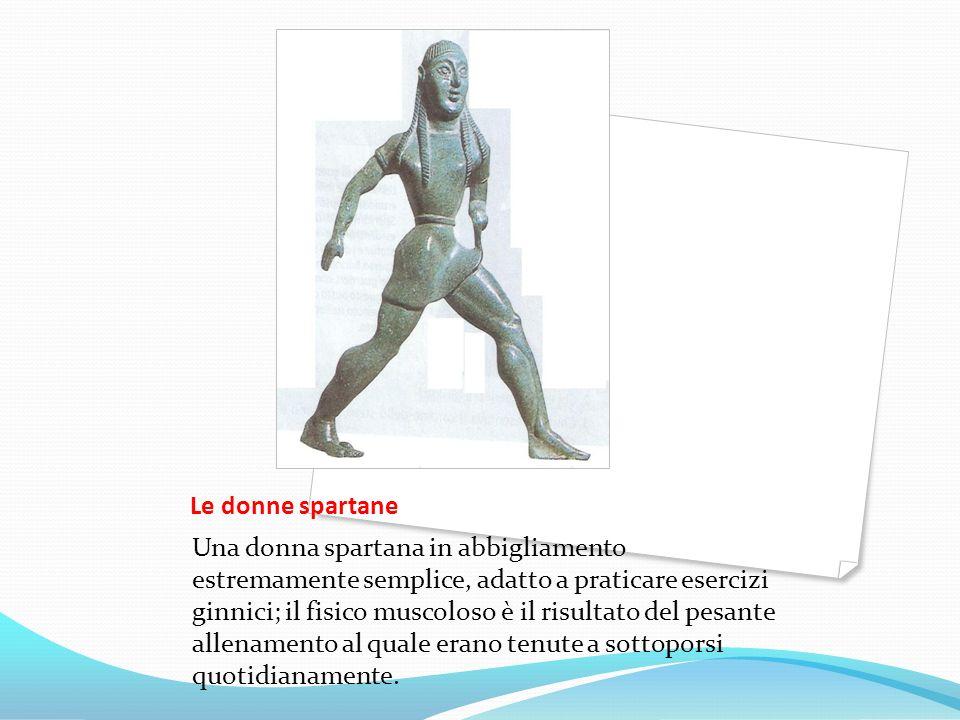Le donne spartane Una donna spartana in abbigliamento estremamente semplice, adatto a praticare esercizi ginnici; il fisico muscoloso è il risultato d