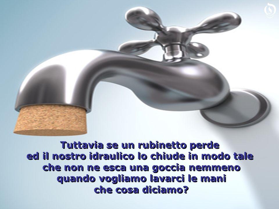 Tuttavia se un rubinetto perde ed il nostro idraulico lo chiude in modo tale che non ne esca una goccia nemmeno quando vogliamo lavarci le mani che cosa diciamo.