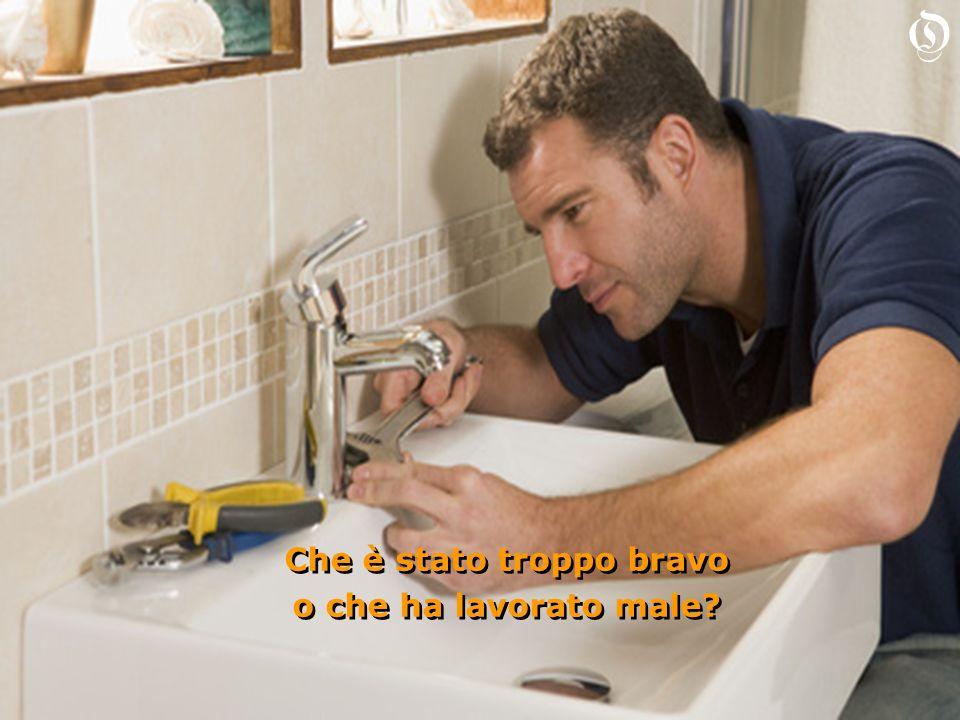 Diciamo che ha lavorato male perché il rubinetto non deve perdere ma deve anche funzionare Diciamo che ha lavorato male perché il rubinetto non deve perdere ma deve anche funzionare O