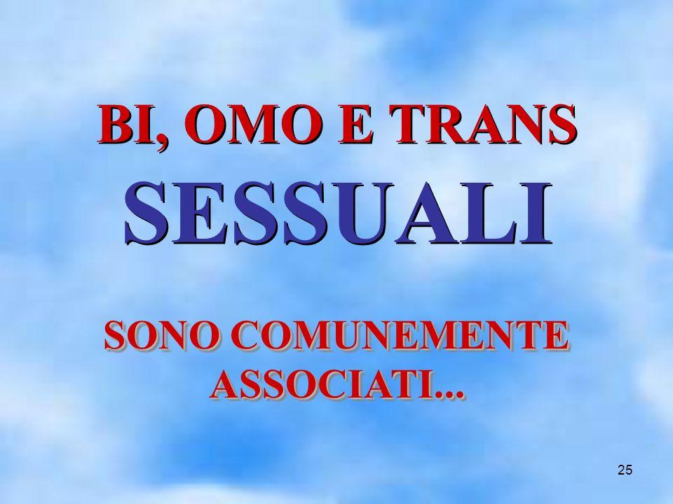 25 BI, OMO E TRANS SESSUALI BI, OMO E TRANS SESSUALI SONO COMUNEMENTE ASSOCIATI...