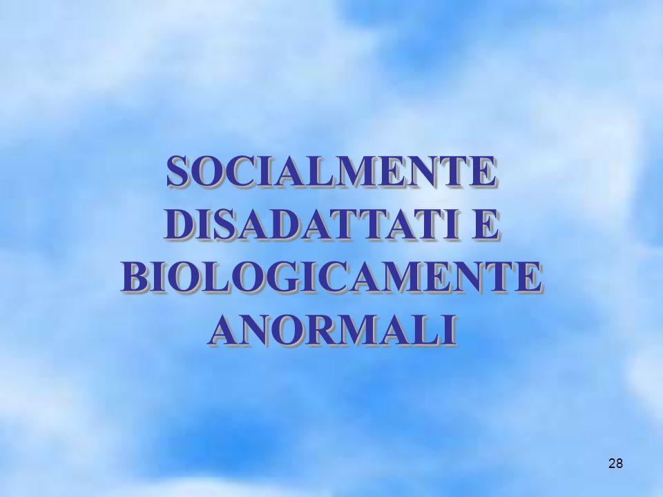 28 SOCIALMENTE DISADATTATI E BIOLOGICAMENTE ANORMALI SOCIALMENTE DISADATTATI E BIOLOGICAMENTE ANORMALI