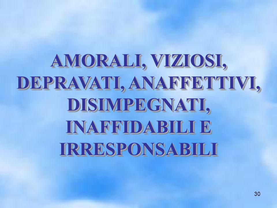 30 AMORALI, VIZIOSI, DEPRAVATI, ANAFFETTIVI, DISIMPEGNATI, INAFFIDABILI E IRRESPONSABILI AMORALI, VIZIOSI, DEPRAVATI, ANAFFETTIVI, DISIMPEGNATI, INAFF