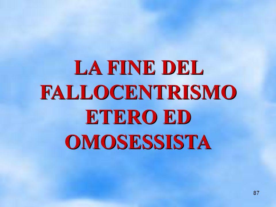 87 LA FINE DEL FALLOCENTRISMO ETERO ED OMOSESSISTA LA FINE DEL FALLOCENTRISMO ETERO ED OMOSESSISTA