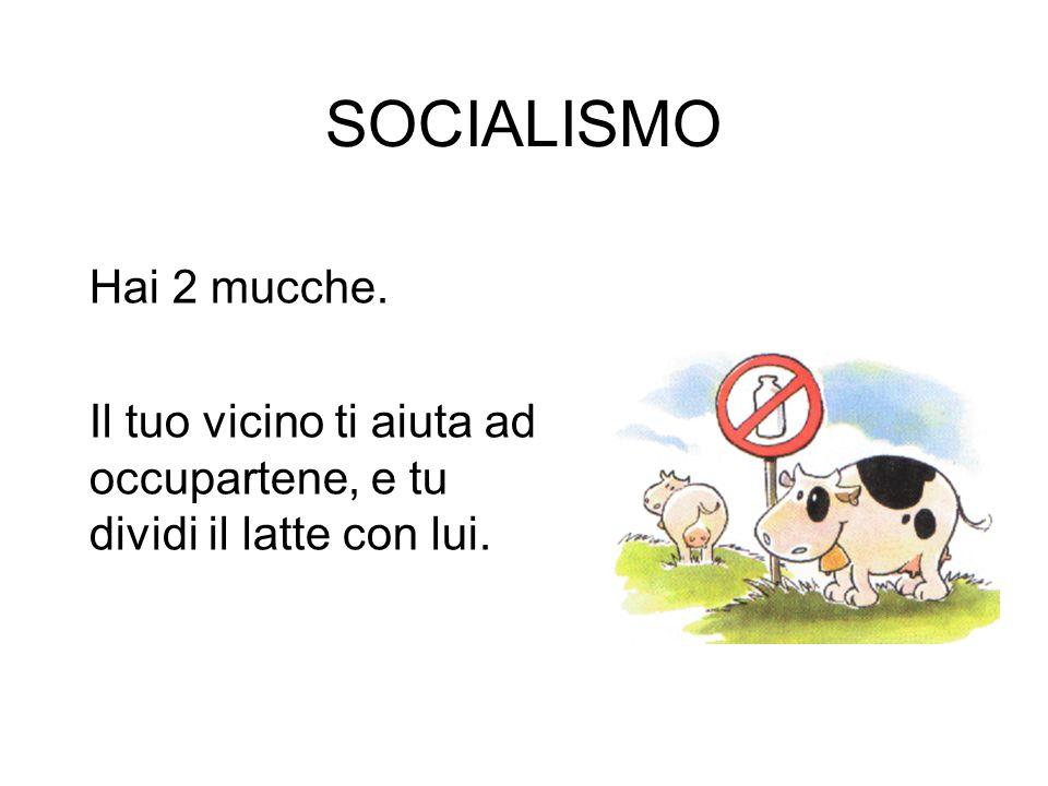 SOCIALISMO Hai 2 mucche. Il tuo vicino ti aiuta ad occupartene, e tu dividi il latte con lui.