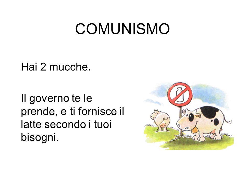 COMUNISMO Hai 2 mucche. Il governo te le prende, e ti fornisce il latte secondo i tuoi bisogni.