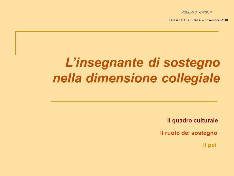 Linsegnante di sostegno nella dimensione collegiale Il quadro culturale il pei il ruolo del sostegno ROBERTO GRISON ISOLA DELLA SCALA – novembre 2010