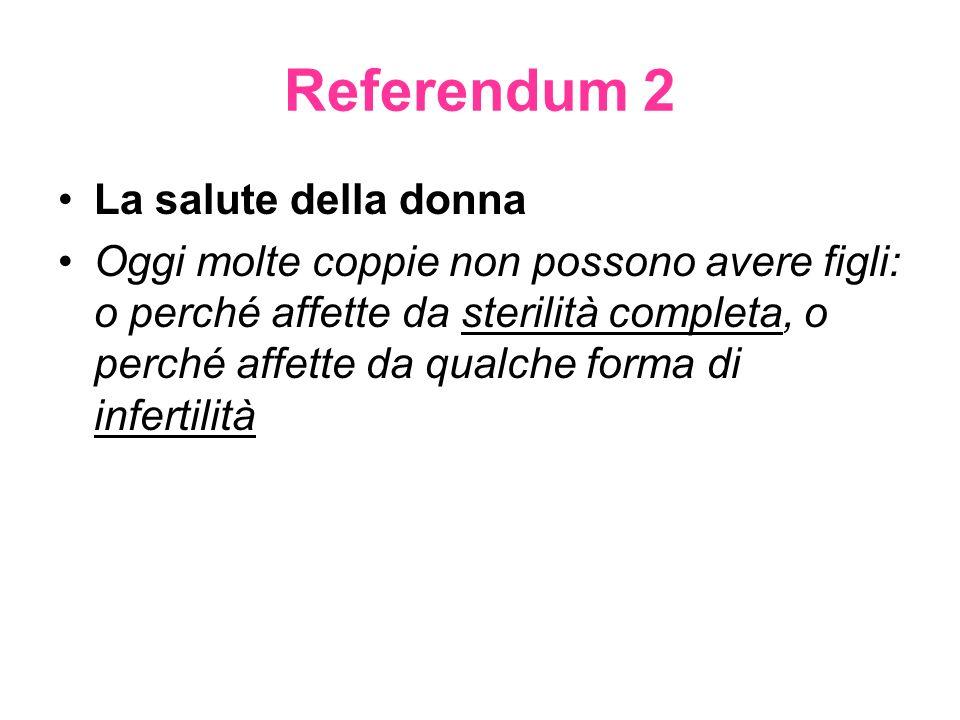 Referendum 2 La salute della donna Oggi molte coppie non possono avere figli: o perché affette da sterilità completa, o perché affette da qualche forma di infertilità