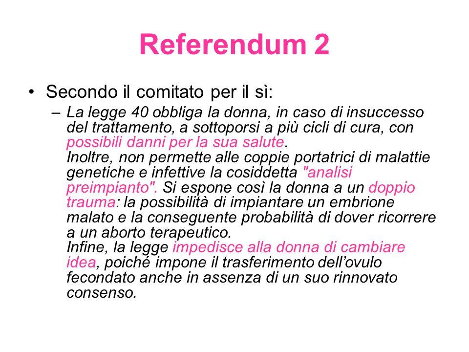 Referendum 2 Secondo il comitato per il sì: –La legge 40 obbliga la donna, in caso di insuccesso del trattamento, a sottoporsi a più cicli di cura, con possibili danni per la sua salute.