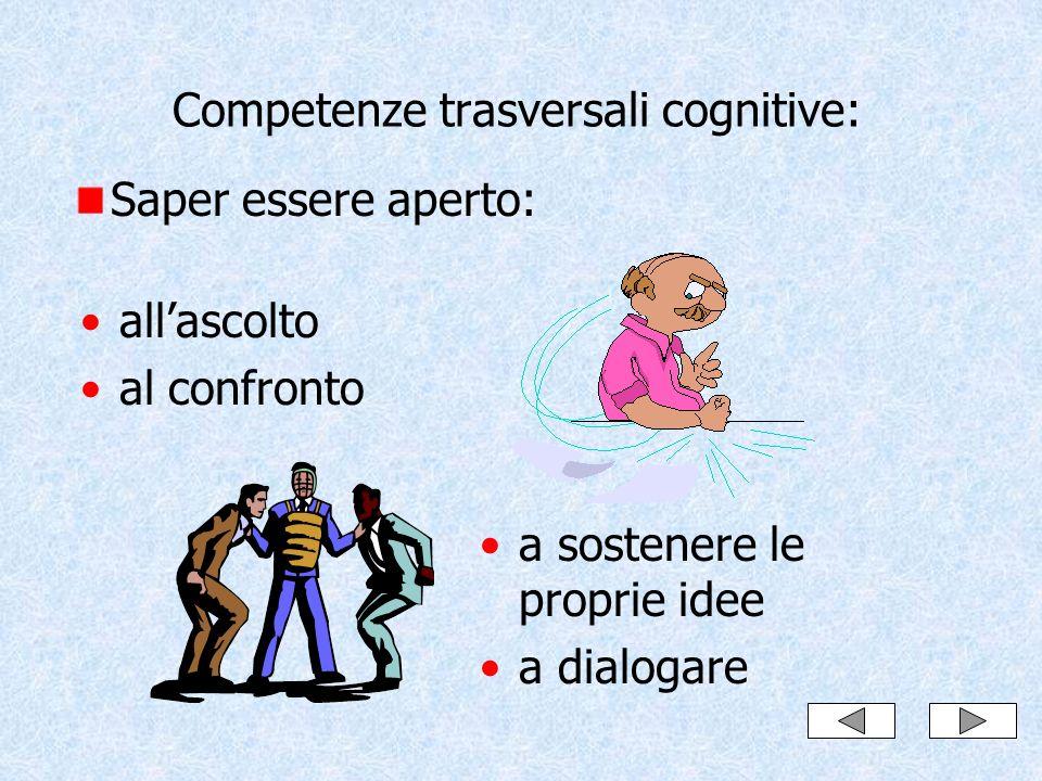 Competenze trasversali cognitive: Saper essere aperto: allascolto al confronto a sostenere le proprie idee a dialogare