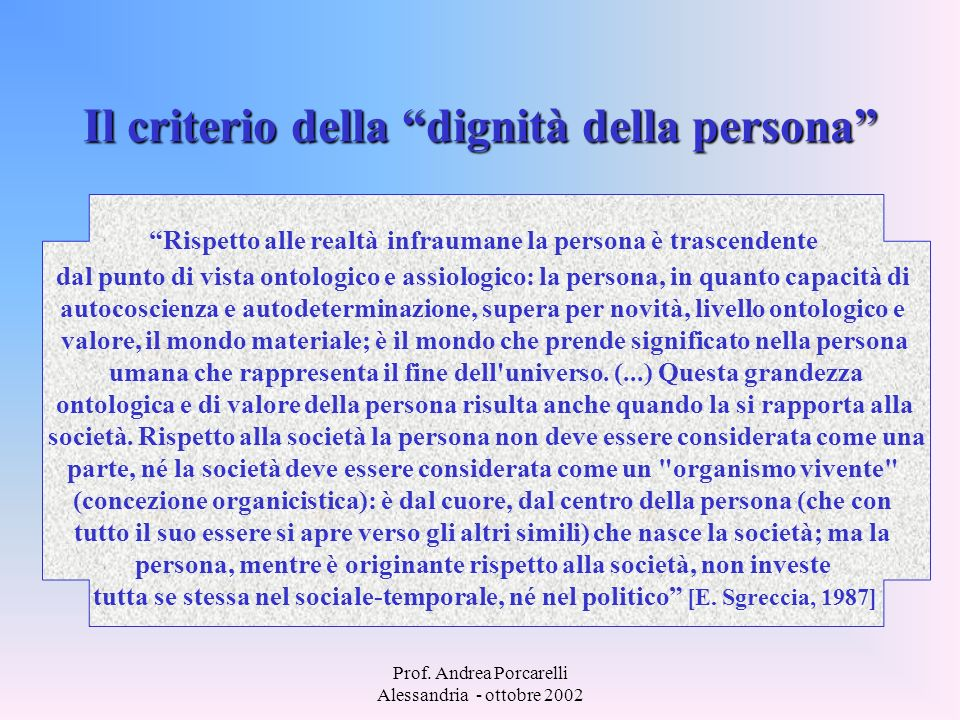 Prof. Andrea Porcarelli Alessandria - ottobre 2002 Il criterio della dignità della persona Rispetto alle realtà infraumane la persona è trascendente d
