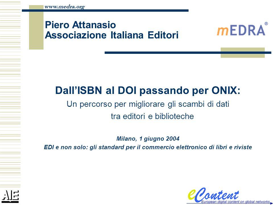www.medra.org Piero Attanasio Associazione Italiana Editori DallISBN al DOI passando per ONIX: Un percorso per migliorare gli scambi di dati tra edito