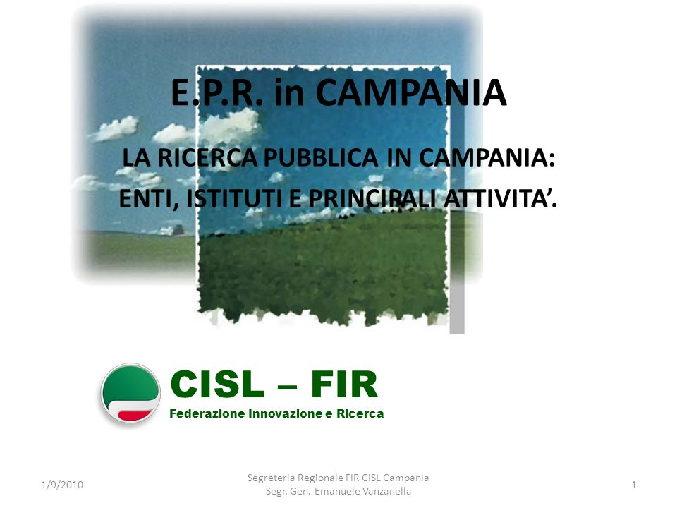 E.P.R. in CAMPANIA LA RICERCA PUBBLICA IN CAMPANIA: ENTI, ISTITUTI E PRINCIPALI ATTIVITA. 1/9/20101 Segreteria Regionale FIR CISL Campania Segr. Gen.