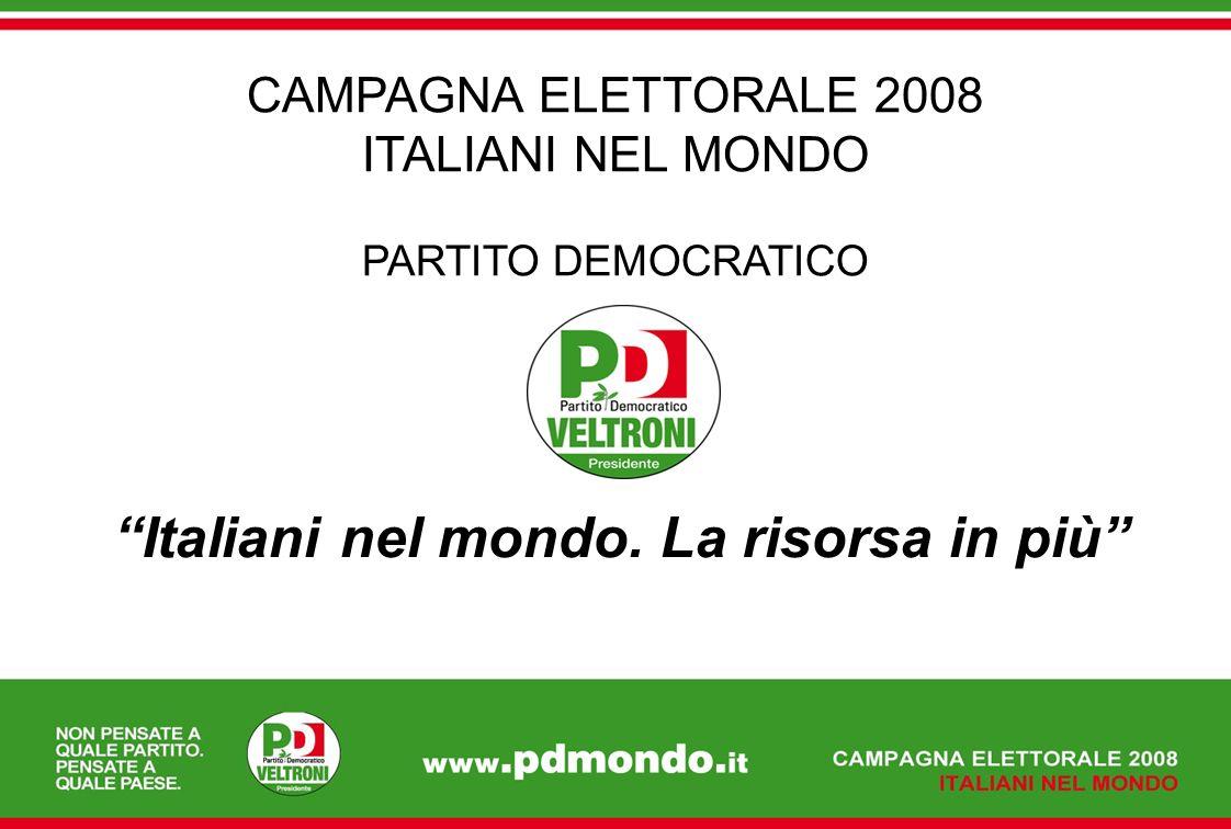 Italiani nel mondo. La risorsa in più CAMPAGNA ELETTORALE 2008 ITALIANI NEL MONDO PARTITO DEMOCRATICO