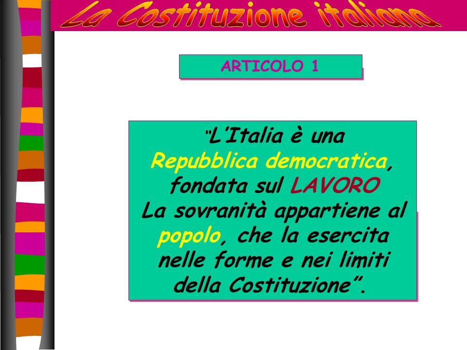 ARTICOLO 1 L Italia è una Repubblica democratica, fondata sul LAVORO La sovranità appartiene al popolo, che la esercita nelle forme e nei limiti della