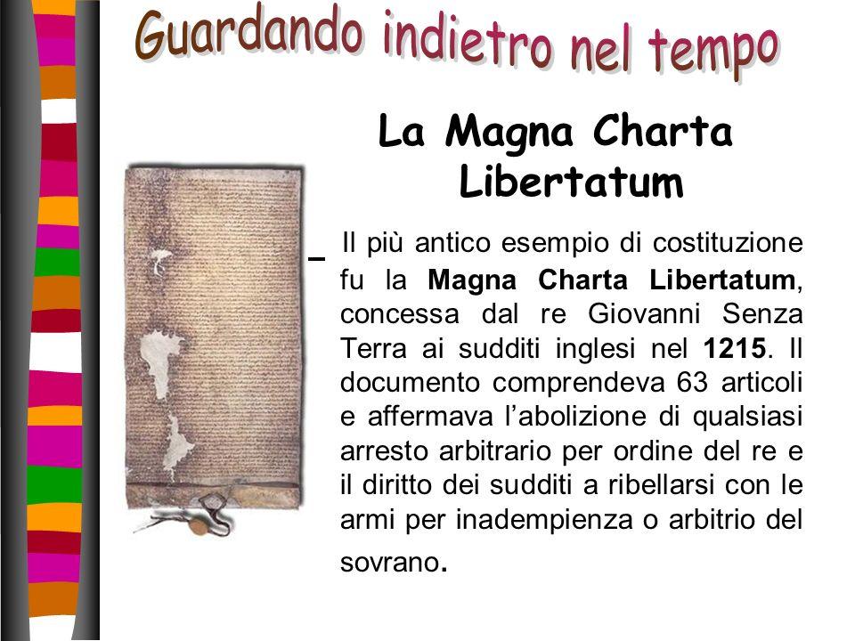 La Magna Charta Libertatum Il più antico esempio di costituzione fu la Magna Charta Libertatum, concessa dal re Giovanni Senza Terra ai sudditi ingles