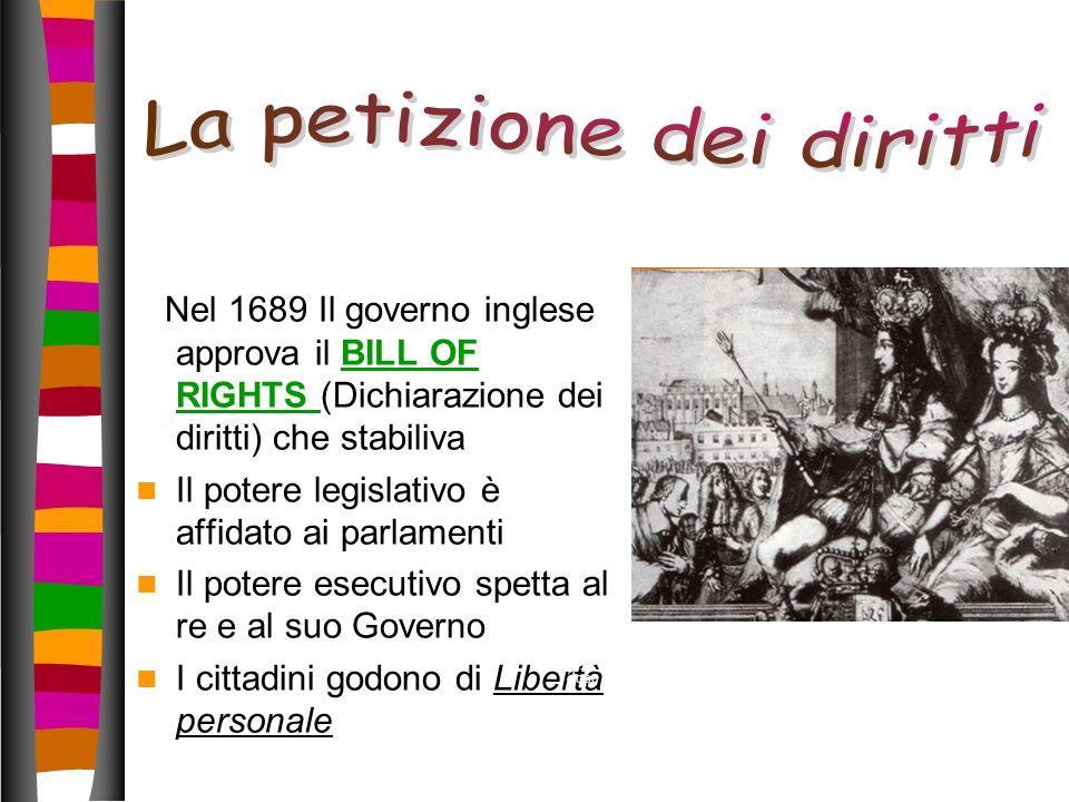 Nel 1689 Il governo inglese approva il BILL OF RIGHTS (Dichiarazione dei diritti) che stabilivaBILL OF RIGHTS Il potere legislativo è affidato ai parl