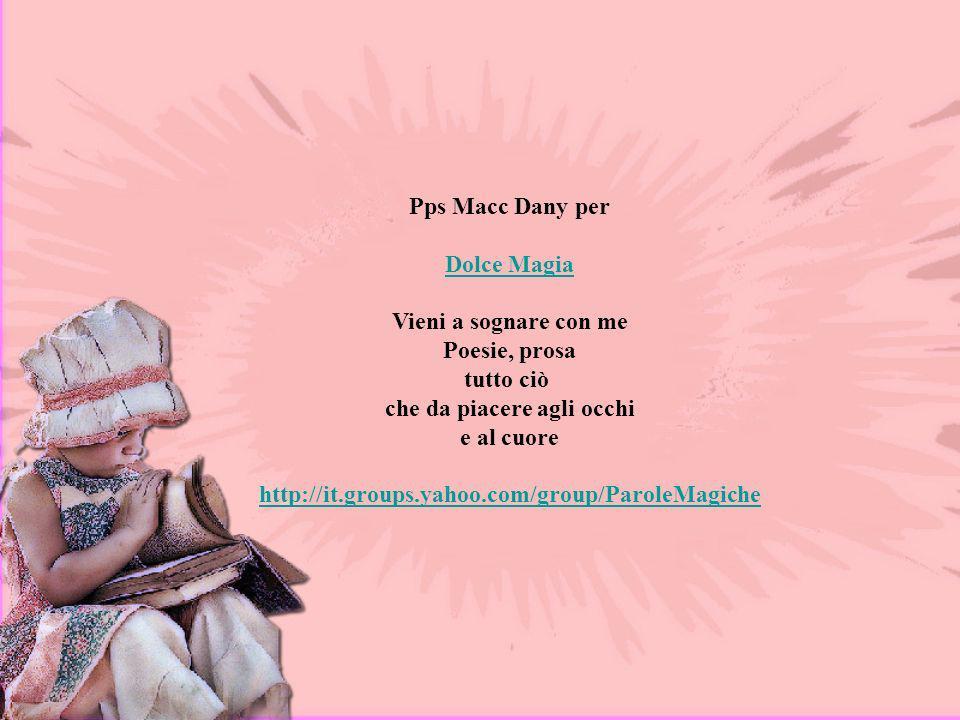 Pps Macc Dany per Dolce Magia Vieni a sognare con me Poesie, prosa tutto ciò che da piacere agli occhi e al cuore http://it.groups.yahoo.com/group/ParoleMagiche